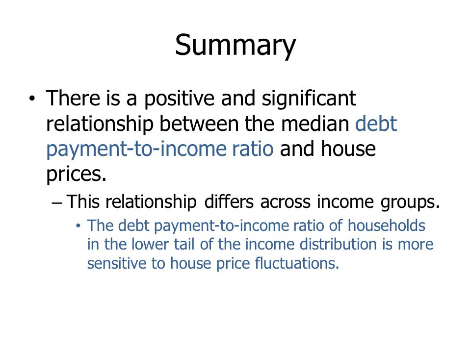 Summary There is a positive and significant relationship between the median debt payment-to-income ratio and house prices. – This relationship differs