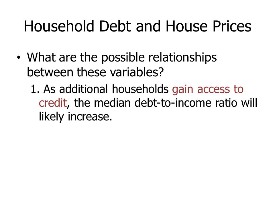 Household Debt and House Prices What are the possible relationships between these variables? 1. As additional households gain access to credit, the me