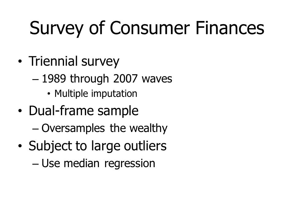 Survey of Consumer Finances Triennial survey – 1989 through 2007 waves Multiple imputation Dual-frame sample – Oversamples the wealthy Subject to large outliers – Use median regression