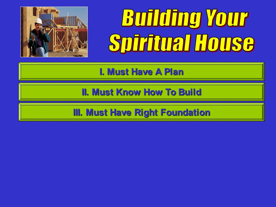 I. Must Have A Plan II. Must Know How To Build III. Must Have Right Foundation