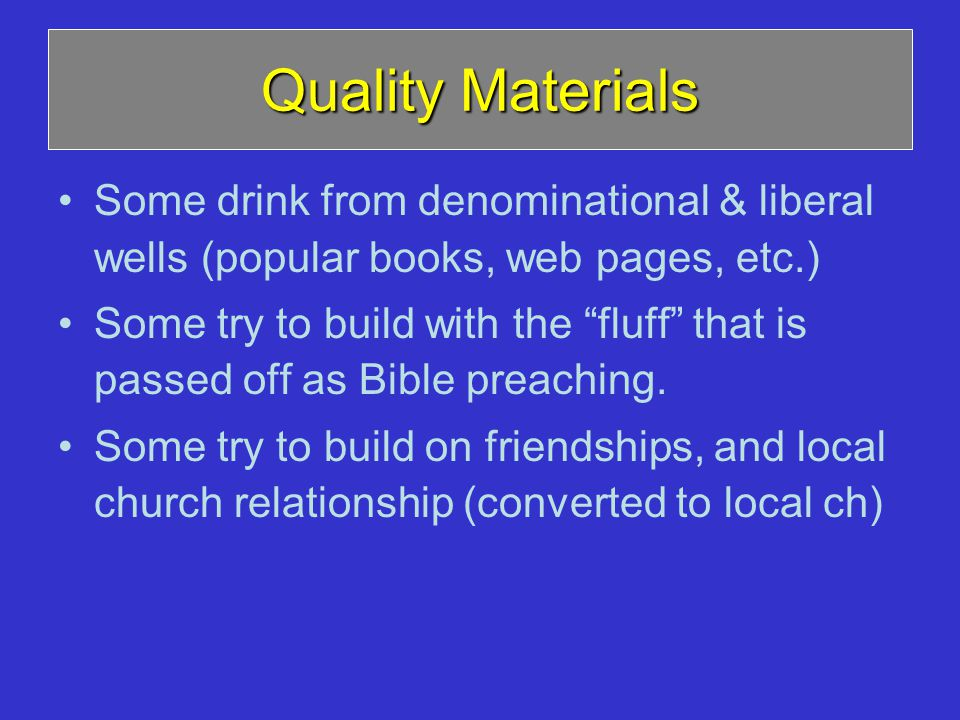 Quality Materials Some drink from denominational & liberal wells (popular books, web pages, etc.) Some try to build with the fluff that is passed off as Bible preaching.