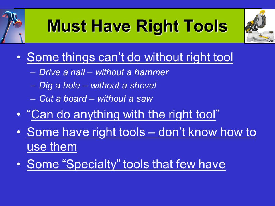 Must Have Right Tools Some things cant do without right tool –Drive a nail – without a hammer –Dig a hole – without a shovel –Cut a board – without a saw Can do anything with the right tool Some have right tools – dont know how to use them Some Specialty tools that few have