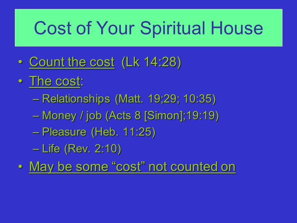 Cost of Your Spiritual House Count the cost (Lk 14:28)Count the cost (Lk 14:28) The cost:The cost: –Relationships (Matt.