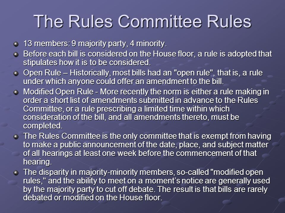 The Rules Committee Rules 13 members: 9 majority party, 4 minority. Before each bill is considered on the House floor, a rule is adopted that stipulat