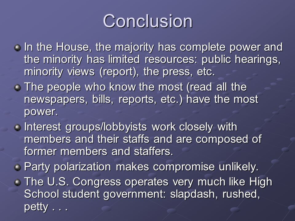 Conclusion In the House, the majority has complete power and the minority has limited resources: public hearings, minority views (report), the press,