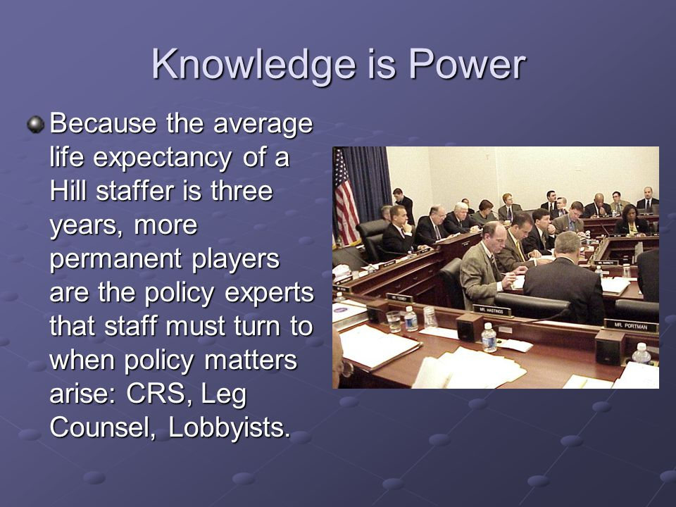 Knowledge is Power Because the average life expectancy of a Hill staffer is three years, more permanent players are the policy experts that staff must turn to when policy matters arise: CRS, Leg Counsel, Lobbyists.