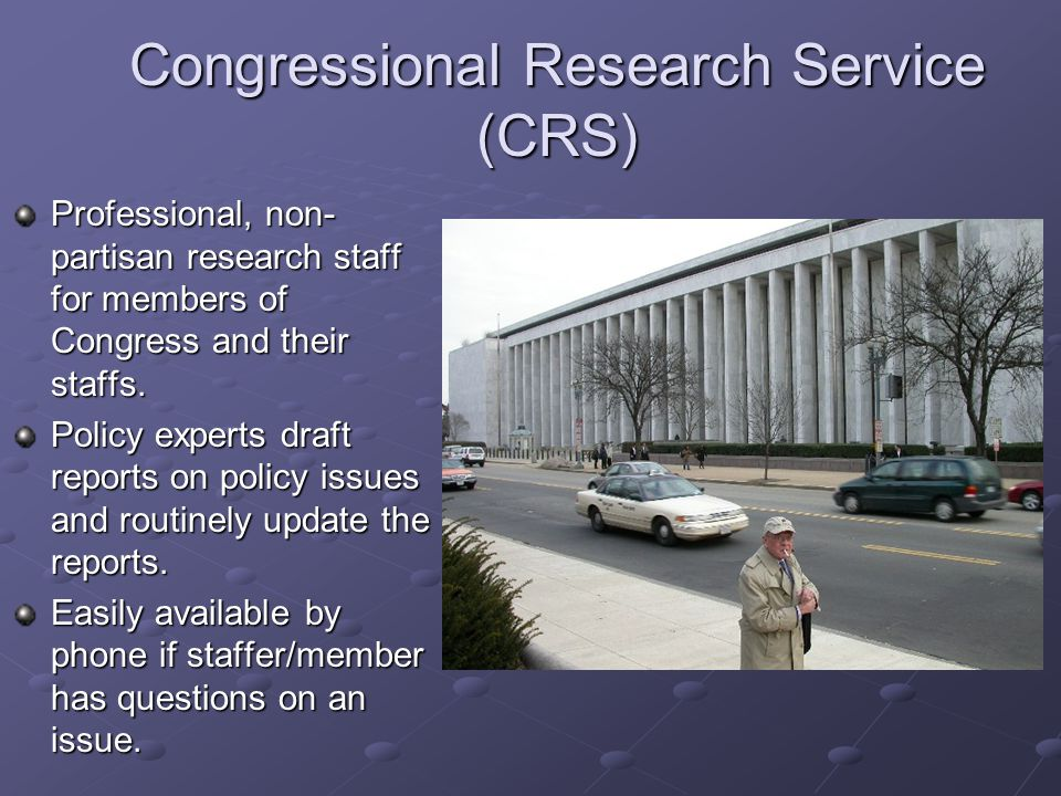 Congressional Research Service (CRS) Professional, non- partisan research staff for members of Congress and their staffs. Policy experts draft reports