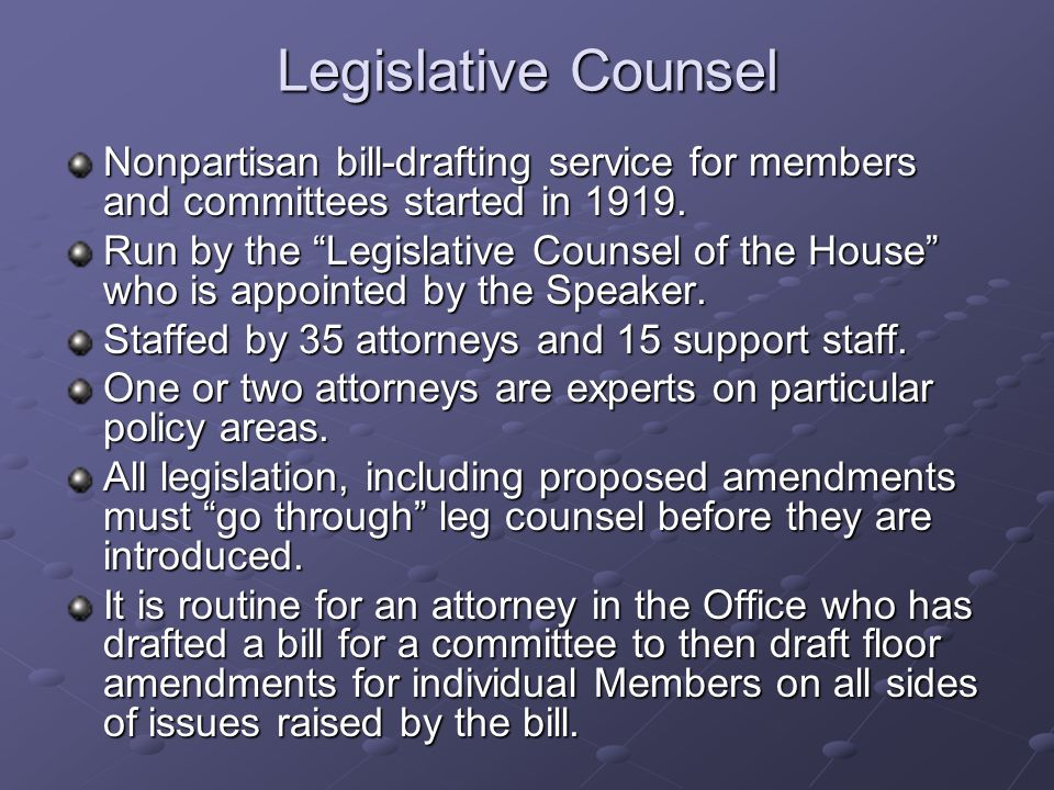 Legislative Counsel Nonpartisan bill-drafting service for members and committees started in 1919. Run by the Legislative Counsel of the House who is a