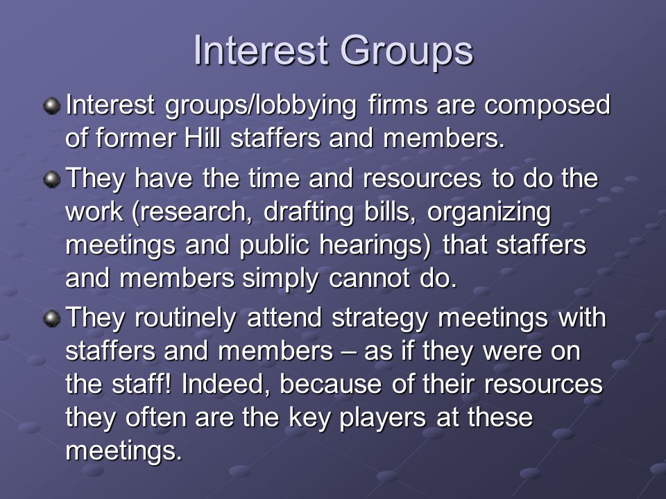 Interest Groups Interest groups/lobbying firms are composed of former Hill staffers and members.