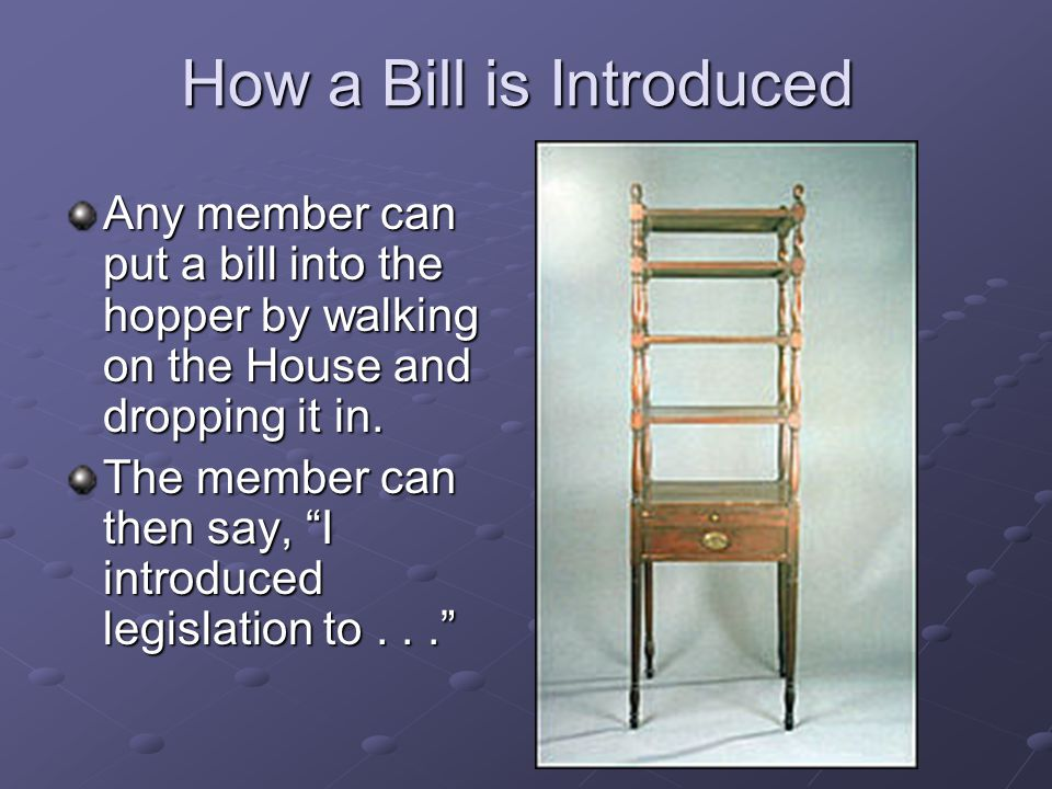 How a Bill is Introduced Any member can put a bill into the hopper by walking on the House and dropping it in. The member can then say, I introduced l