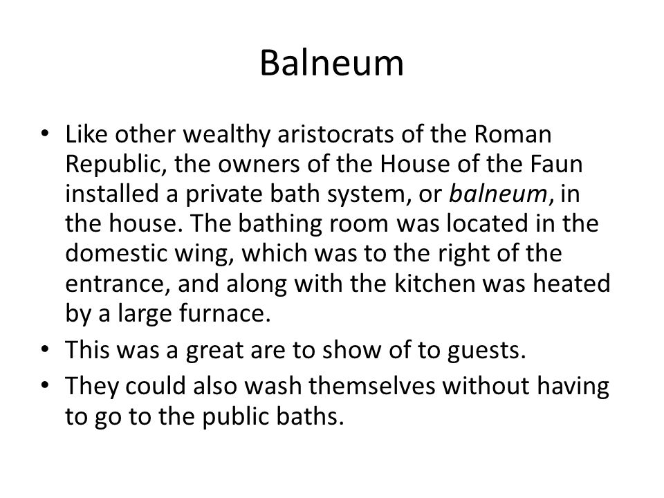 Balneum Like other wealthy aristocrats of the Roman Republic, the owners of the House of the Faun installed a private bath system, or balneum, in the