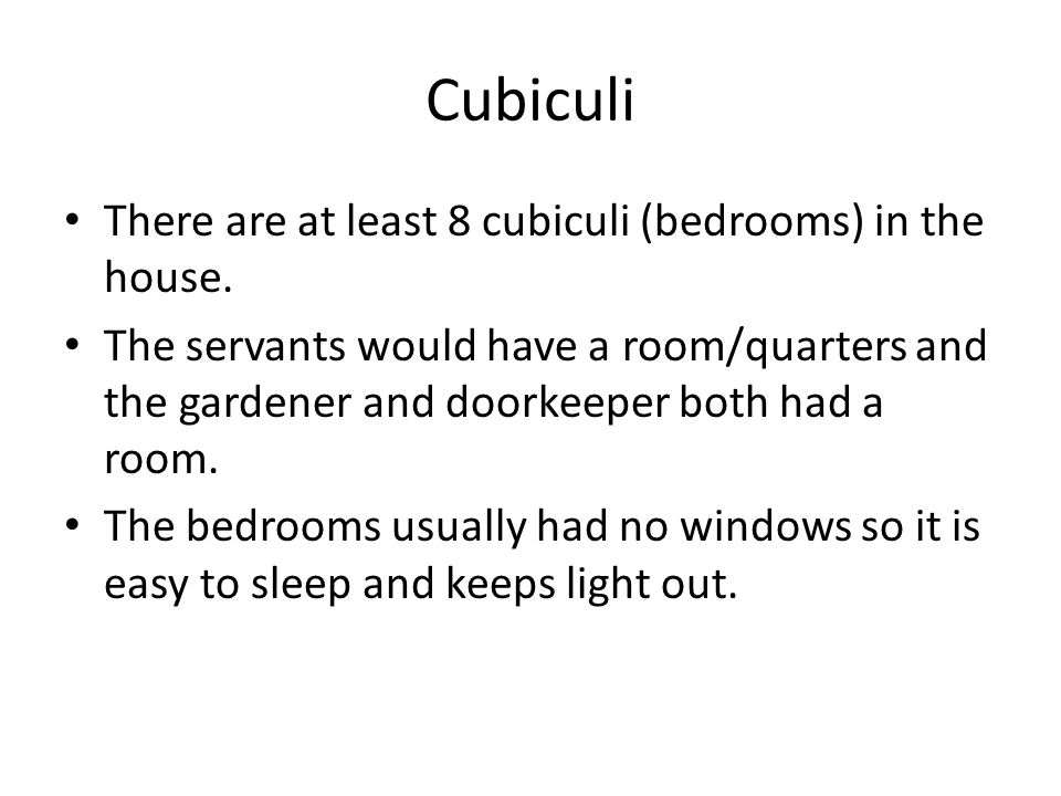 Cubiculi There are at least 8 cubiculi (bedrooms) in the house. The servants would have a room/quarters and the gardener and doorkeeper both had a roo