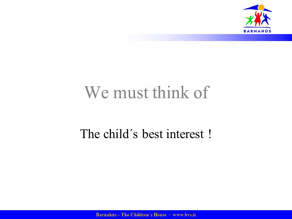 Barnahús – The Children´s House · www.bvs.is We must think of The child´s best interest !