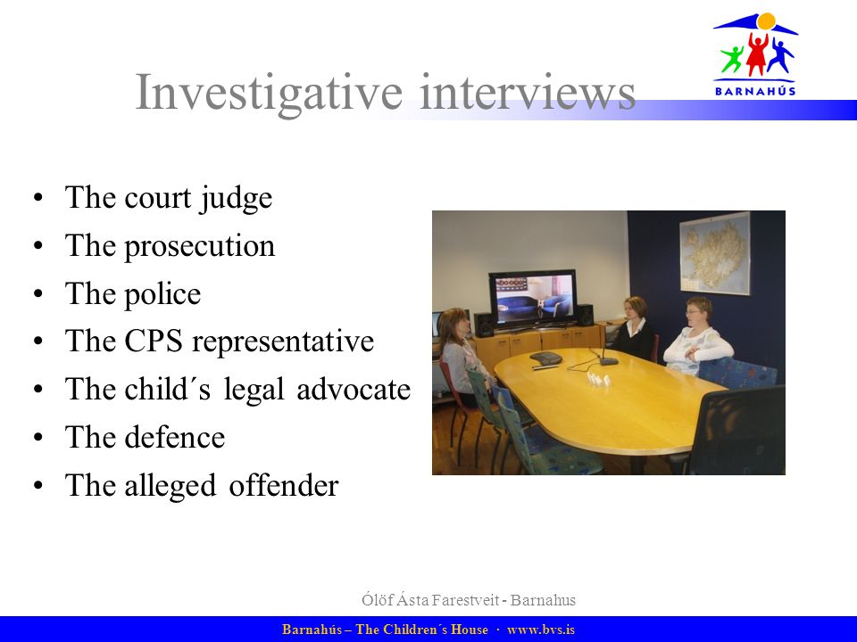 Barnahús – The Children´s House · www.bvs.is 9 The CPS preliminary interview At the request of the CPS Disclosure is absent or very weak/ambiguous Offender has not been identified Offender is below the age of criminal responsibility(15 years)