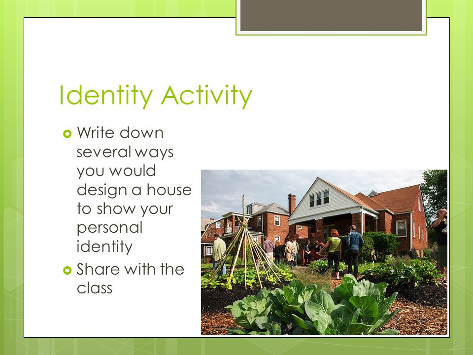 Identity Activity Write down several ways you would design a house to show your personal identity Share with the class