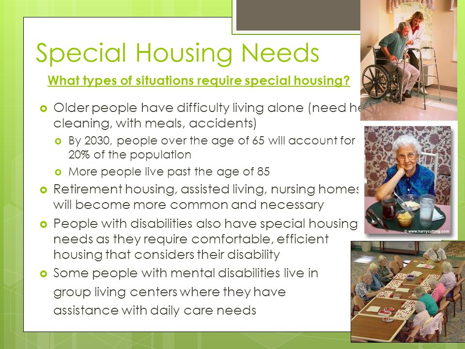 Special Housing Needs Older people have difficulty living alone (need help cleaning, with meals, accidents) By 2030, people over the age of 65 will ac