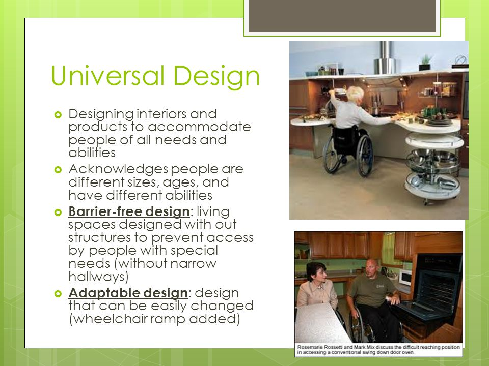 Universal Design Designing interiors and products to accommodate people of all needs and abilities Acknowledges people are different sizes, ages, and