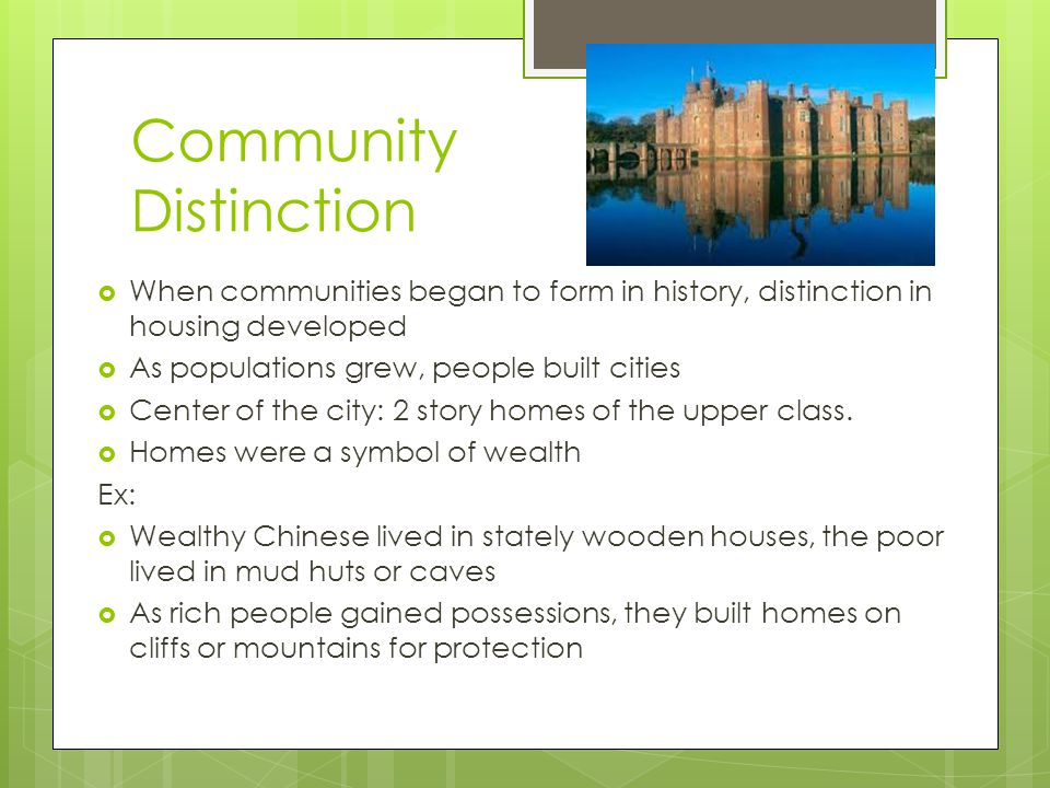 Community Distinction When communities began to form in history, distinction in housing developed As populations grew, people built cities Center of t
