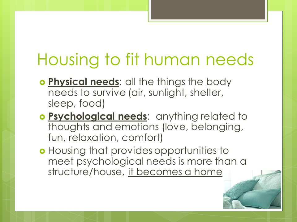 Housing to fit human needs Physical needs : all the things the body needs to survive (air, sunlight, shelter, sleep, food) Psychological needs : anyth