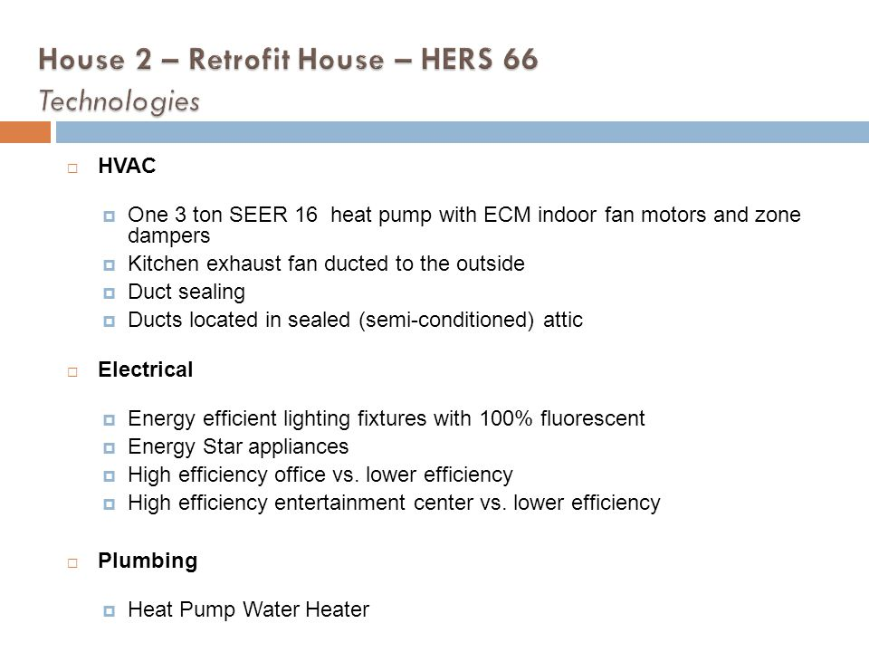 HVAC One 3 ton SEER 16 heat pump with ECM indoor fan motors and zone dampers Kitchen exhaust fan ducted to the outside Duct sealing Ducts located in s