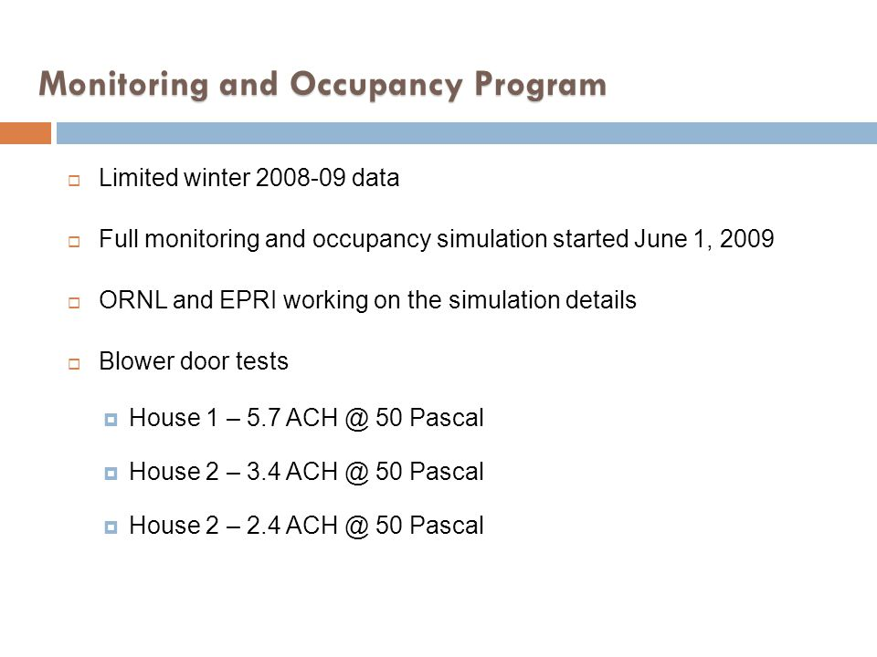 Monitoring and Occupancy Program Limited winter 2008-09 data Full monitoring and occupancy simulation started June 1, 2009 ORNL and EPRI working on th