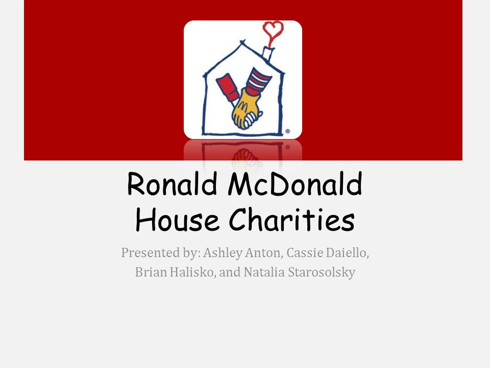 Ronald McDonald House Charities Presented by: Ashley Anton, Cassie Daiello, Brian Halisko, and Natalia Starosolsky