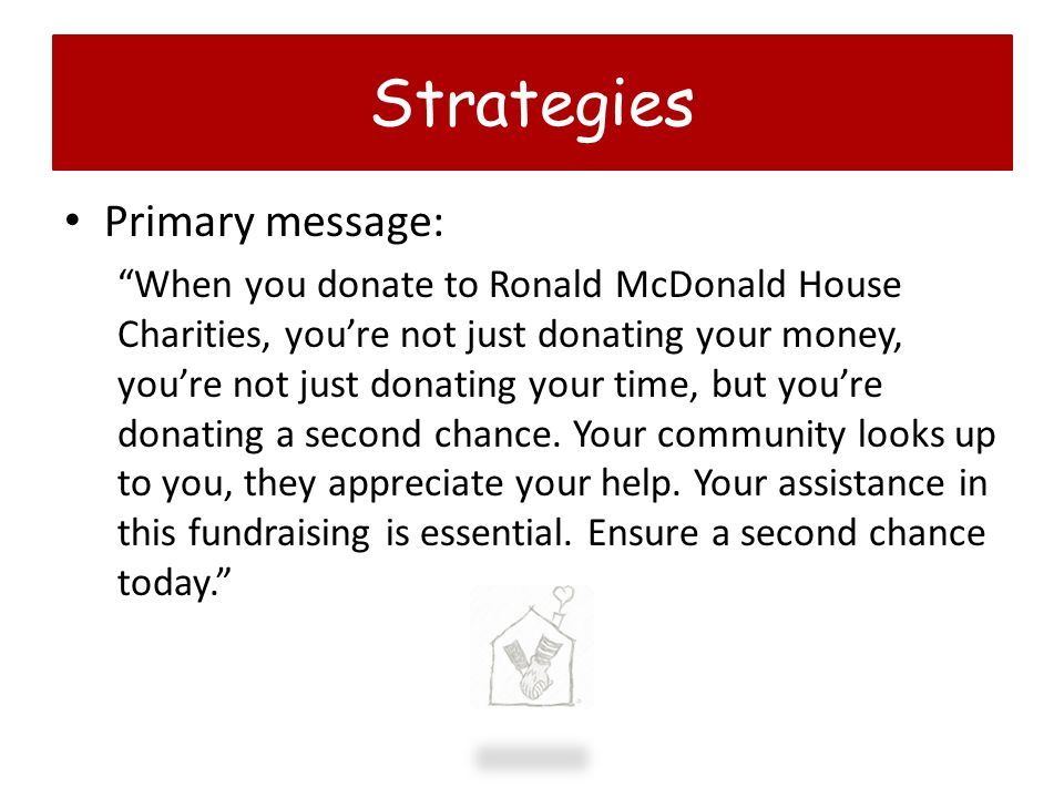 Primary message: When you donate to Ronald McDonald House Charities, youre not just donating your money, youre not just donating your time, but youre