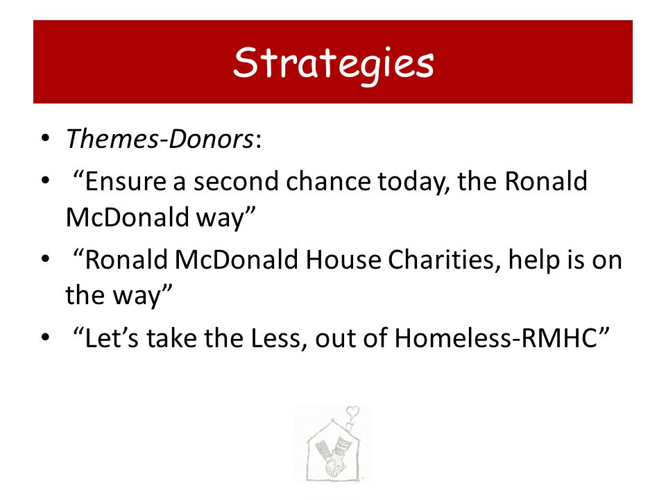 Themes-Donors: Ensure a second chance today, the Ronald McDonald way Ronald McDonald House Charities, help is on the way Lets take the Less, out of Homeless-RMHC