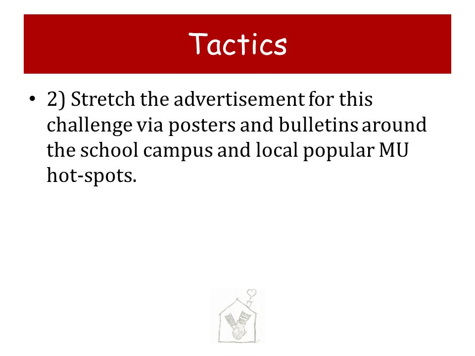 Tactics 2) Stretch the advertisement for this challenge via posters and bulletins around the school campus and local popular MU hot-spots.
