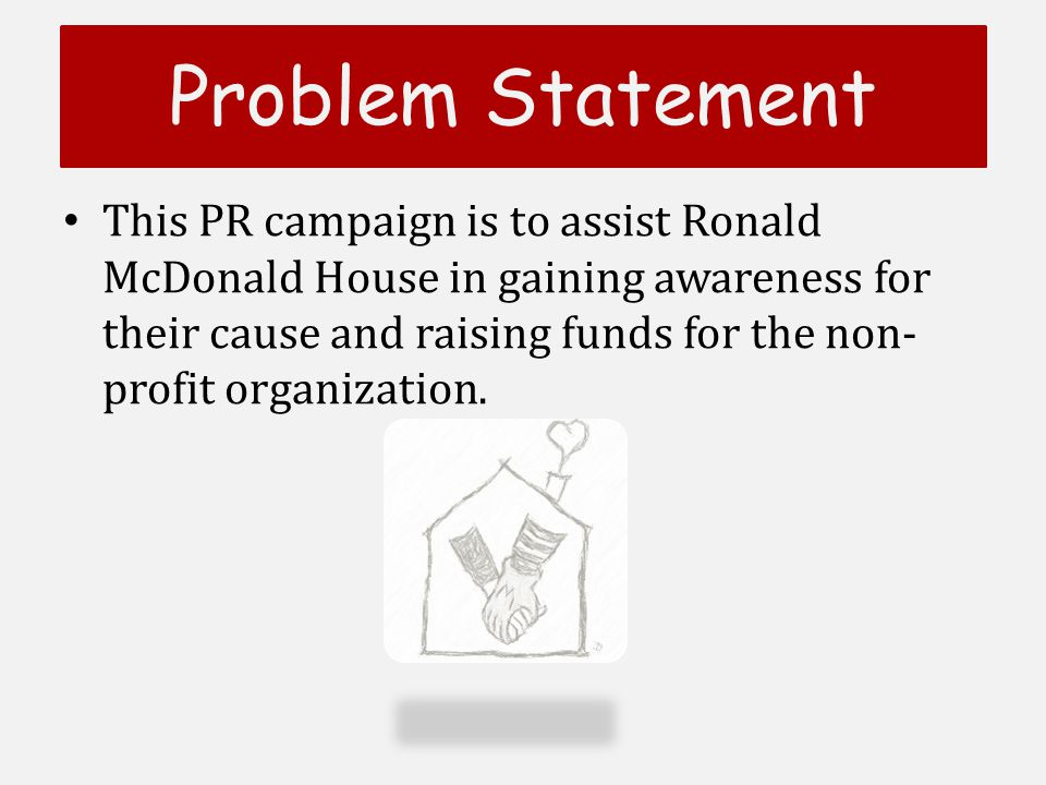 Problem Statement This PR campaign is to assist Ronald McDonald House in gaining awareness for their cause and raising funds for the non- profit organization.