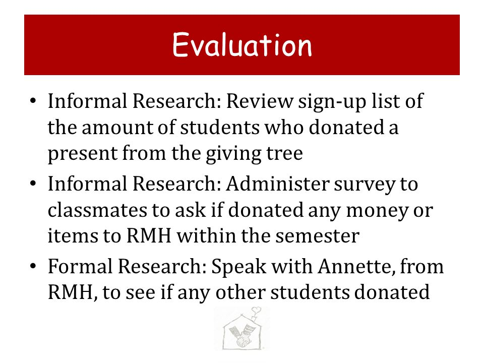 Evaluation Informal Research: Review sign-up list of the amount of students who donated a present from the giving tree Informal Research: Administer survey to classmates to ask if donated any money or items to RMH within the semester Formal Research: Speak with Annette, from RMH, to see if any other students donated