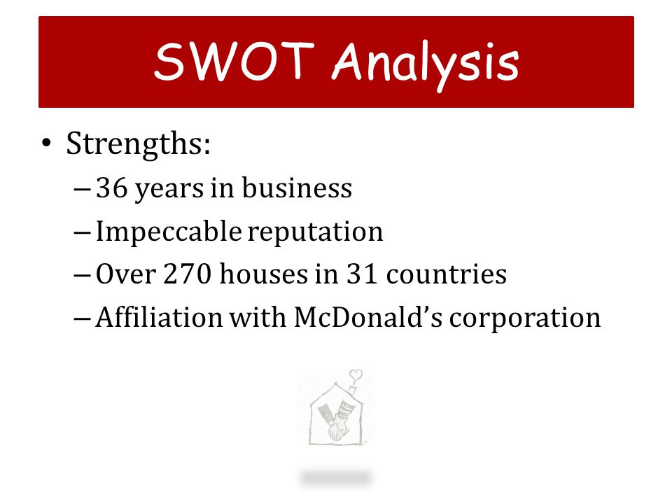 Strengths: – 36 years in business – Impeccable reputation – Over 270 houses in 31 countries – Affiliation with McDonalds corporation SWOT Analysis