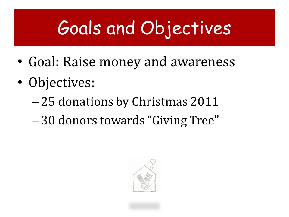 g Goals and Objectives Goal: Raise money and awareness Objectives: – 25 donations by Christmas 2011 – 30 donors towards Giving Tree