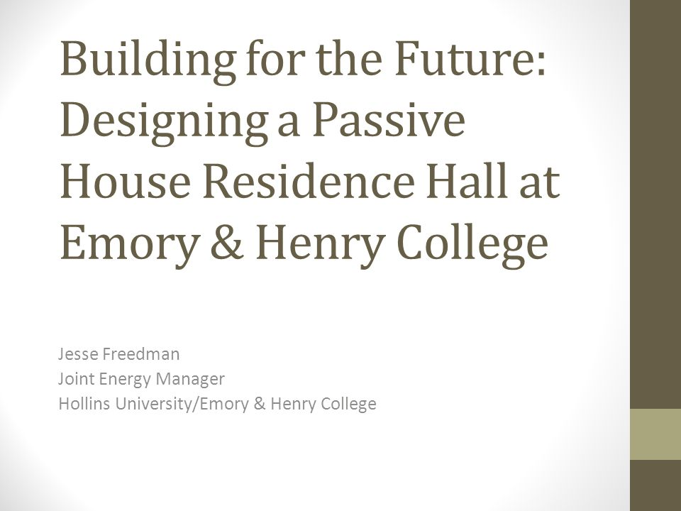 Building for the Future: Designing a Passive House Residence Hall at Emory & Henry College Jesse Freedman Joint Energy Manager Hollins University/Emor