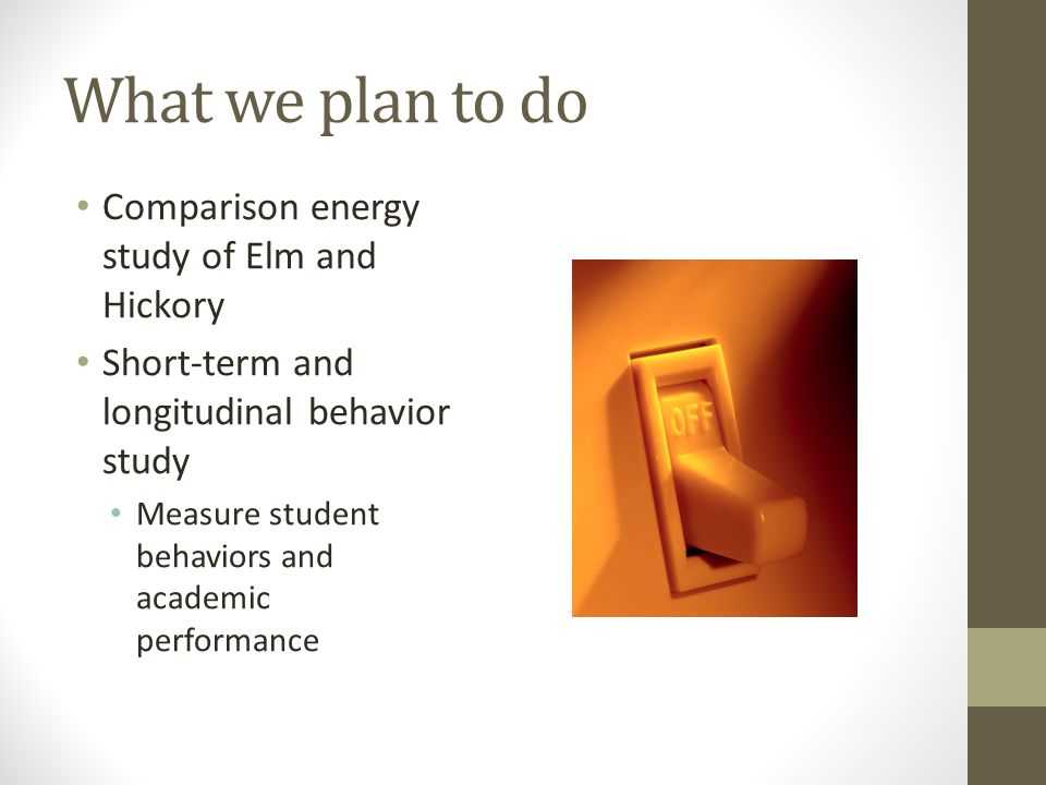 What we plan to do Comparison energy study of Elm and Hickory Short-term and longitudinal behavior study Measure student behaviors and academic performance