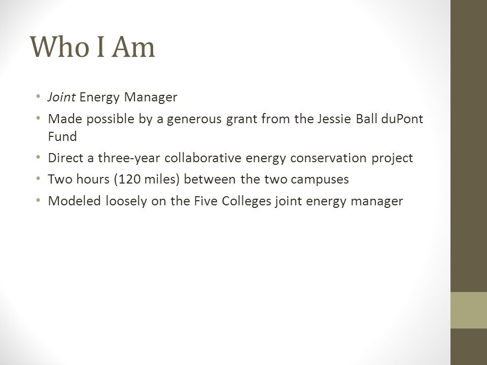 Who I Am Joint Energy Manager Made possible by a generous grant from the Jessie Ball duPont Fund Direct a three-year collaborative energy conservation project Two hours (120 miles) between the two campuses Modeled loosely on the Five Colleges joint energy manager