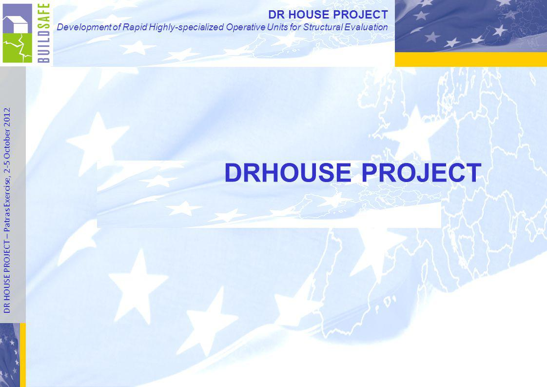 DR HOUSE PROJECT Development of Rapid Highly-specialized Operative Units for Structural Evaluation DR HOUSE PROJECT – Patras Exercise, 2-5 October 2012 DR HOUSE PROJECT Development of Rapid Highly-specialized Operative Units for Structural Evaluation DRHOUSE PROJECT