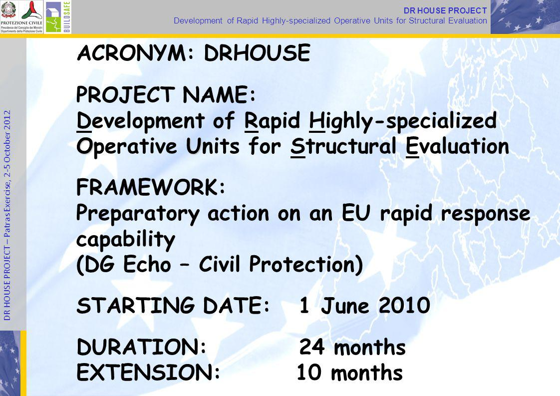 Development of Rapid Highly-specialized Operative Units for Structural Evaluation DR HOUSE PROJECT – Patras Exercise, 2-5 October 2012 ACRONYM: DRHOUSE PROJECT NAME: OU Development of Rapid Highly-specialized Operative Units for Structural Evaluation FRAMEWORK: Preparatory action on an EU rapid response capability (DG Echo – Civil Protection) STARTING DATE: 1 June 2010 DURATION: 24 months EXTENSION: 10 months