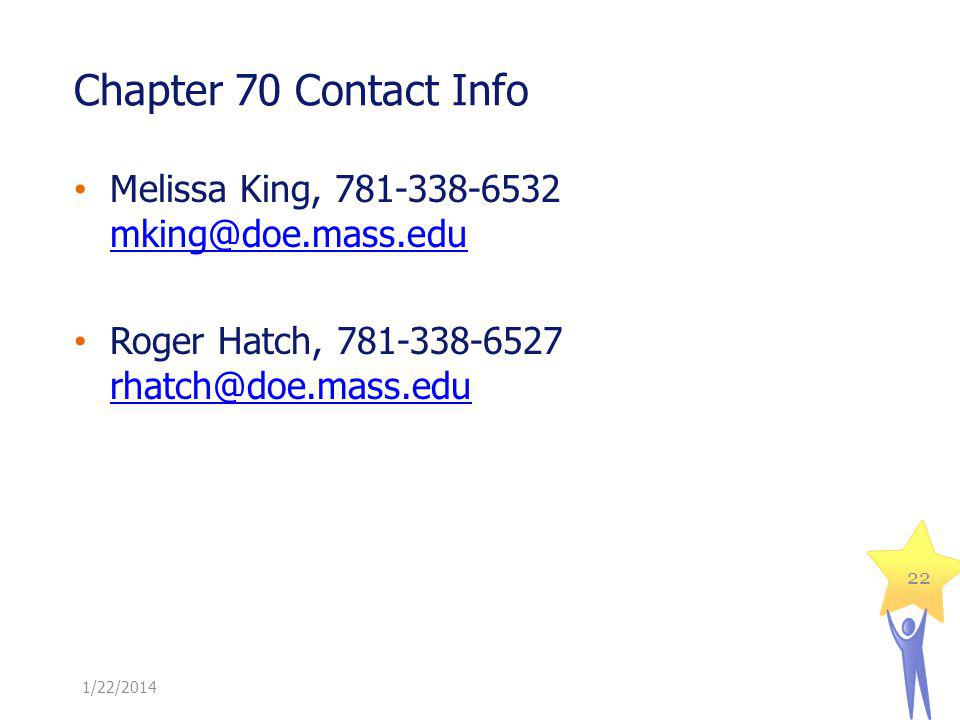 Chapter 70 Contact Info Melissa King, 781-338-6532 mking@doe.mass.edu mking@doe.mass.edu Roger Hatch, 781-338-6527 rhatch@doe.mass.edu rhatch@doe.mass.edu 1/22/2014 22