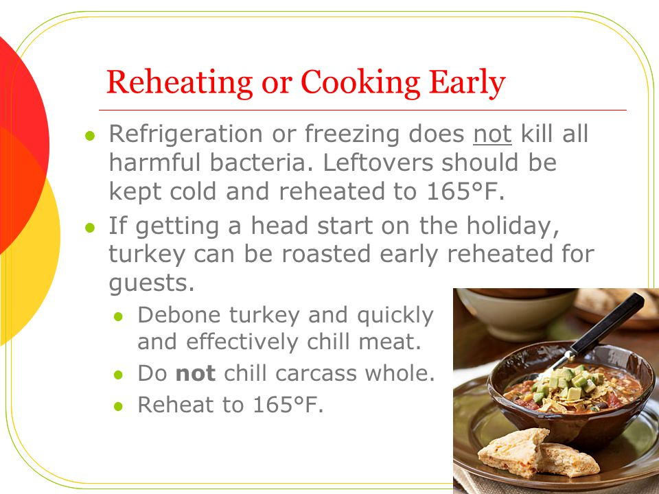 Reheating or Cooking Early Refrigeration or freezing does not kill all harmful bacteria. Leftovers should be kept cold and reheated to 165°F. If getti