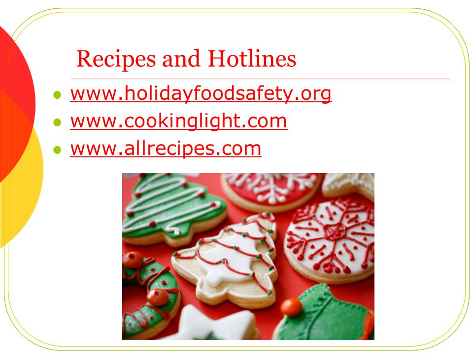 Recipes and Hotlines www.holidayfoodsafety.org www.cookinglight.com www.allrecipes.com