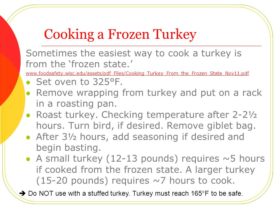 Cooking a Frozen Turkey Sometimes the easiest way to cook a turkey is from the frozen state. www.foodsafety.wisc.edu/assets/pdf_Files/Cooking_Turkey_F