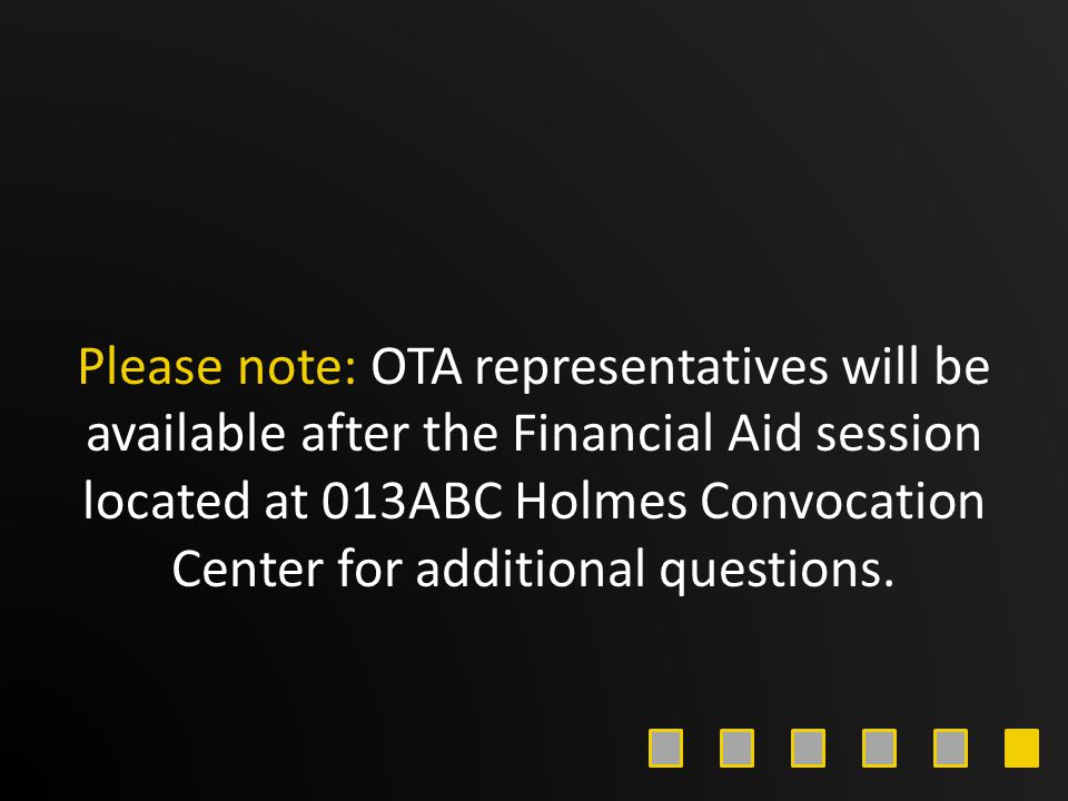 Please note: OTA representatives will be available after the Financial Aid session located at 013ABC Holmes Convocation Center for additional question