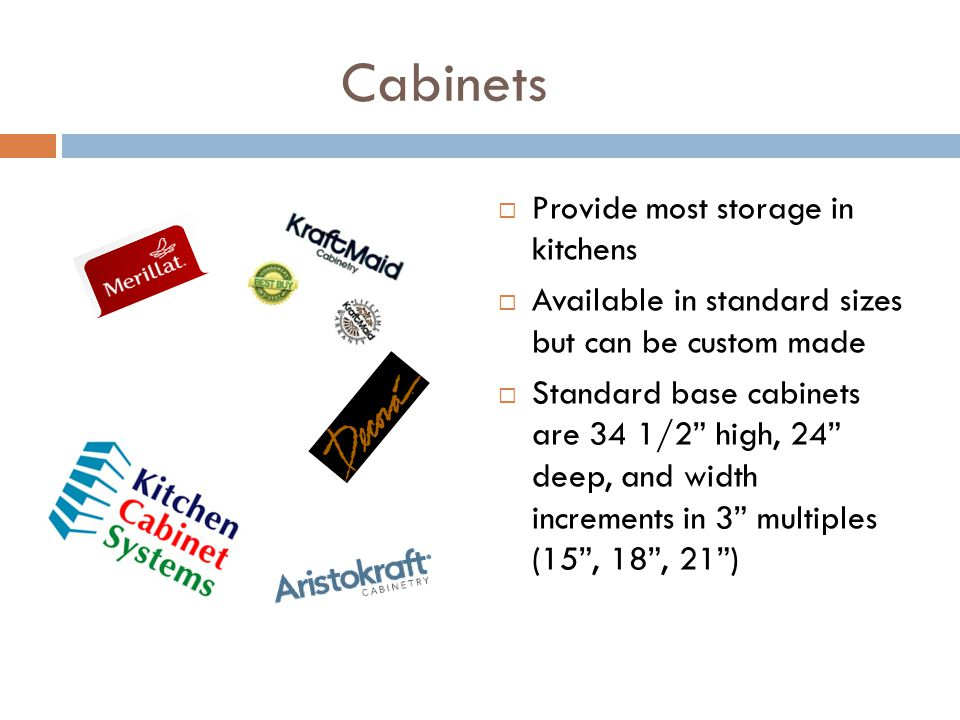 Cabinets Provide most storage in kitchens Available in standard sizes but can be custom made Standard base cabinets are 34 1/2 high, 24 deep, and widt