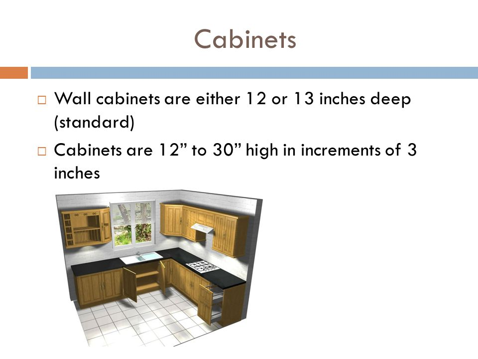 Cabinets Wall cabinets are either 12 or 13 inches deep (standard) Cabinets are 12 to 30 high in increments of 3 inches