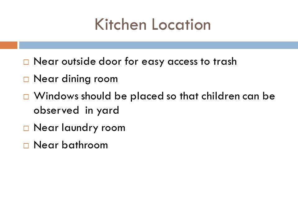 Kitchen Location Near outside door for easy access to trash Near dining room Windows should be placed so that children can be observed in yard Near la