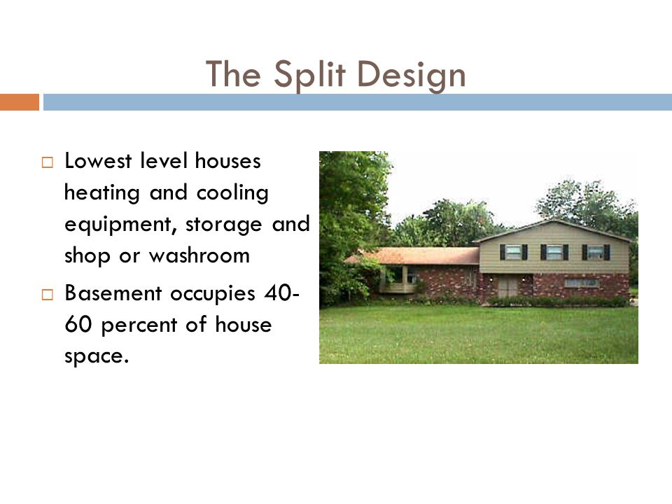The Split Design Lowest level houses heating and cooling equipment, storage and shop or washroom Basement occupies 40- 60 percent of house space.