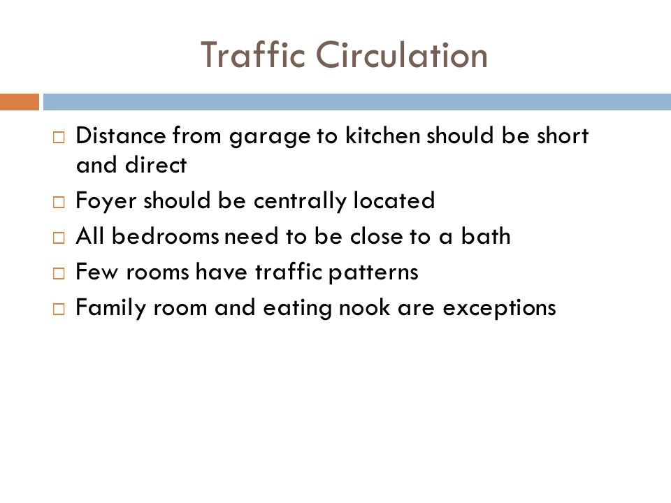 Traffic Circulation Distance from garage to kitchen should be short and direct Foyer should be centrally located All bedrooms need to be close to a ba