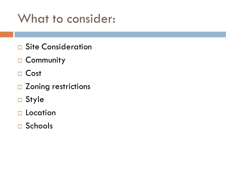 What to consider: Site Consideration Community Cost Zoning restrictions Style Location Schools
