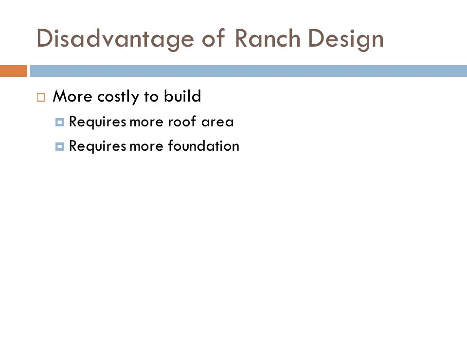 Disadvantage of Ranch Design More costly to build Requires more roof area Requires more foundation